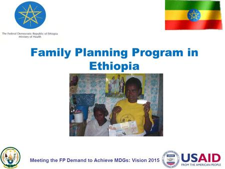 Family Planning Program in Ethiopia Meeting the FP Demand to Achieve MDGs: Vision 2015.
