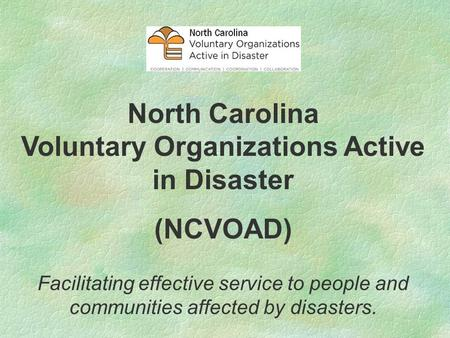 North Carolina Voluntary Organizations Active in Disaster (NCVOAD) Facilitating effective service to people and communities affected by disasters.