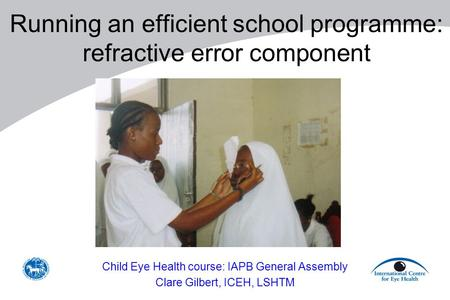 Running an efficient school programme: refractive error component Child Eye Health course: IAPB General Assembly Clare Gilbert, ICEH, LSHTM.