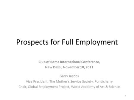 Prospects for Full Employment Club of Rome International Conference, New Delhi, November 10, 2011 Garry Jacobs Vice President, The Mother's Service Society,