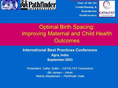 Optimal Birth Spacing: Improving Maternal and Child Health Outcomes International Best Practices Conference Agra, India September 2003 Presenters: Cathy.