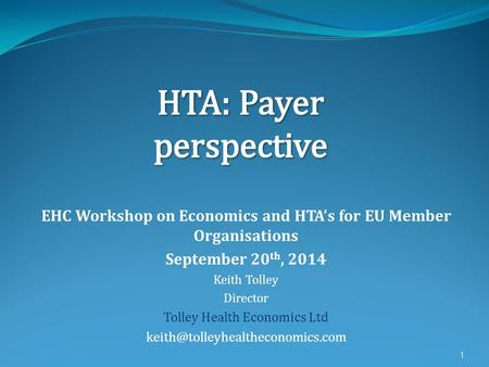 EHC Workshop on Economics and HTA's for EU Member Organisations September 20 th, 2014 Keith Tolley Director Tolley Health Economics Ltd