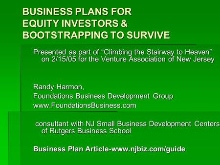 "BUSINESS PLANS FOR EQUITY INVESTORS & BOOTSTRAPPING TO SURVIVE Presented as part of ""Climbing the Stairway to Heaven"" on 2/15/05 for the Venture Association."