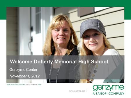 | www.genzyme.com Jade (with her mother) Fabry disease USA Welcome Doherty Memorial High School Genzyme Center November 1, 2012.