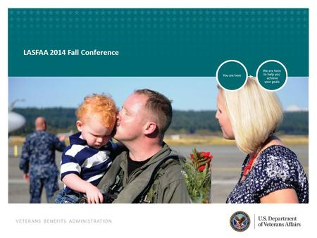 VETERANS BENEFITS ADMINISTRATION VETERANS BENEFITS ADMINISTRATION LASFAA 2014 Fall Conference.