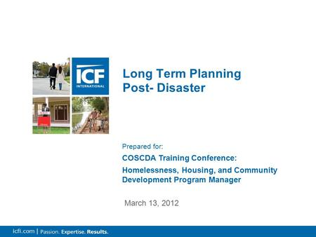 0 icfi.com | Long Term Planning Post- Disaster March 13, 2012 Prepared for: COSCDA Training Conference: Homelessness, Housing, and Community Development.