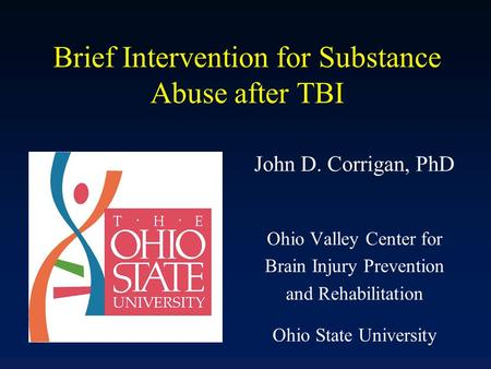 Brief Intervention for Substance Abuse after TBI John D. Corrigan, PhD Ohio Valley Center for Brain Injury Prevention and Rehabilitation Ohio State University.
