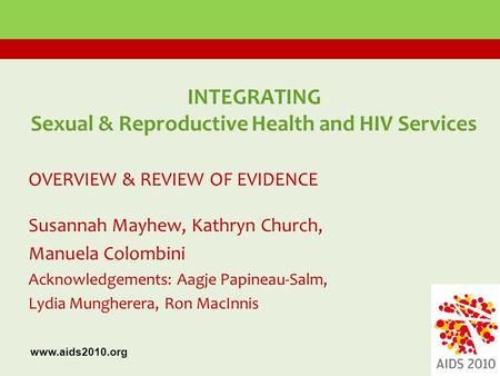 INTEGRATING Sexual & Reproductive Health and HIV Services OVERVIEW & REVIEW OF EVIDENCE Susannah Mayhew, Kathryn Church, Manuela Colombini Acknowledgements:
