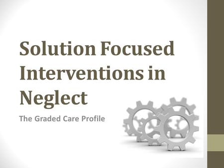 Solution Focused Interventions in Neglect The Graded Care Profile.