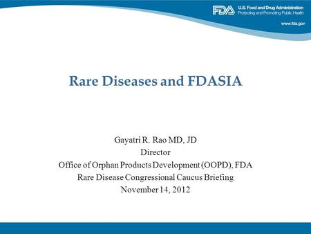 Rare Diseases and FDASIA Gayatri R. Rao MD, JD Director Office of Orphan Products Development (OOPD), FDA Rare Disease Congressional Caucus Briefing November.
