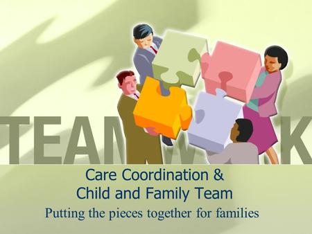 Care Coordination & Child and Family Team Putting the pieces together for families.