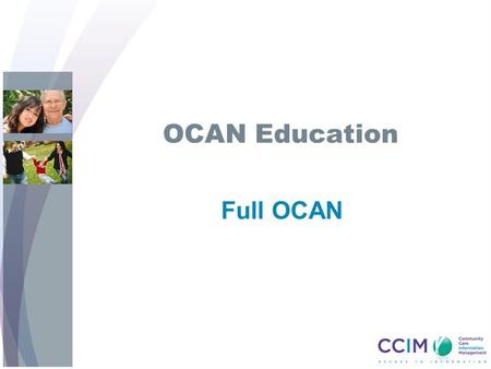 OCAN Education Full OCAN. Objectives Upon completion of the Full OCAN training session, you will learn: OCAN is a consumer-centred, recovery based assessment.