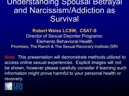 Understanding Spousal Betrayal and Narcissism/Addiction as Survival Robert Weiss LCSW, CSAT-S Director of Sexual Disorder Programs: Elements Behavioral.