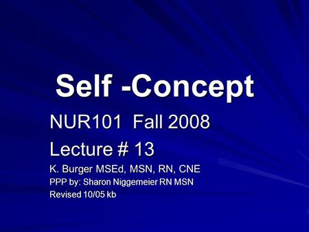 Self -Concept NUR101 Fall 2008 Lecture # 13 K. Burger MSEd, MSN, RN, CNE PPP by: Sharon Niggemeier RN MSN Revised 10/05 kb.