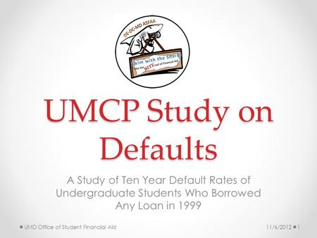 UMCP Study on Defaults A Study of Ten Year Default Rates of Undergraduate Students Who Borrowed Any Loan in 1999 11/6/2012UMD Office of Student Financial.