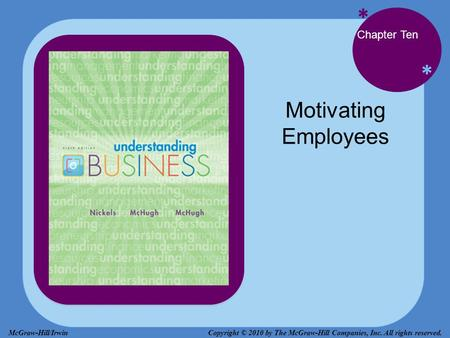 * * Chapter Ten Motivating Employees Copyright © 2010 by The McGraw-Hill Companies, Inc. All rights reserved.McGraw-Hill/Irwin.