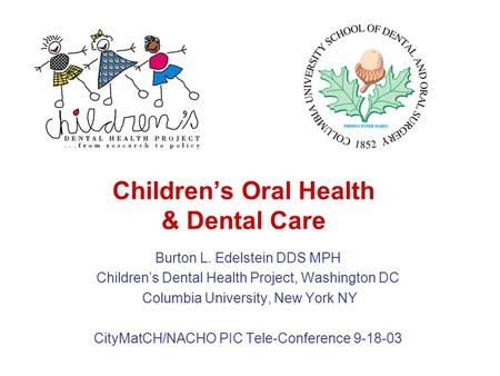 Children's Oral Health & Dental Care Burton L. Edelstein DDS MPH Children's Dental Health Project, Washington DC Columbia University, New York NY CityMatCH/NACHO.