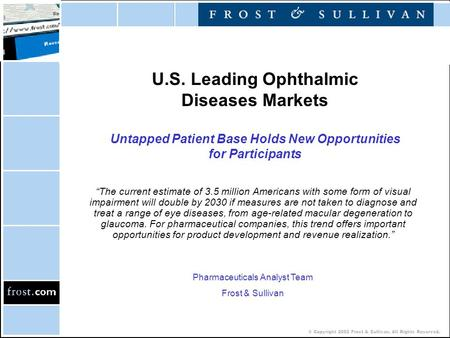 © Copyright 2002 Frost & Sullivan. All Rights Reserved. U.S. Leading Ophthalmic Diseases Markets Untapped Patient Base Holds New Opportunities for Participants.