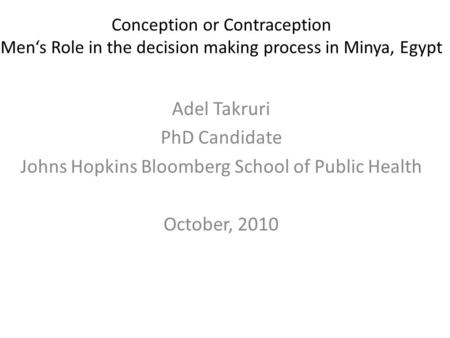 Conception or Contraception Men's Role in the decision making process in Minya, Egypt Adel Takruri PhD Candidate Johns Hopkins Bloomberg School of Public.