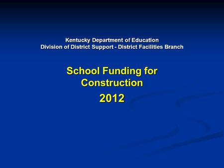 Kentucky Department of Education Division of District Support - District Facilities Branch School Funding for Construction 2012.