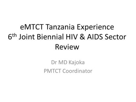 EMTCT Tanzania Experience 6 th Joint Biennial HIV & AIDS Sector Review Dr MD Kajoka PMTCT Coordinator.