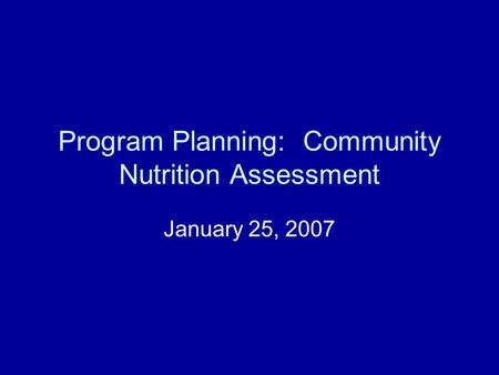 Program Planning: Community Nutrition Assessment January 25, 2007.