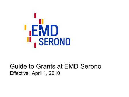 Guide to Grants at EMD Serono Effective: April 1, 2010.