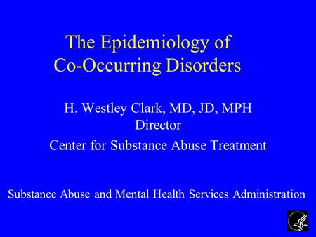 The Epidemiology of Co-Occurring Disorders H. Westley Clark, MD, JD, MPH Director Center for Substance Abuse Treatment Substance Abuse and Mental Health.