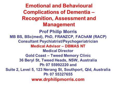 Emotional and Behavioural Complications of Dementia – Recognition, Assessment and Management Prof Philip Morris MB BS, BSc(med), PhD, FRANZCP, FAChAM (RACP)