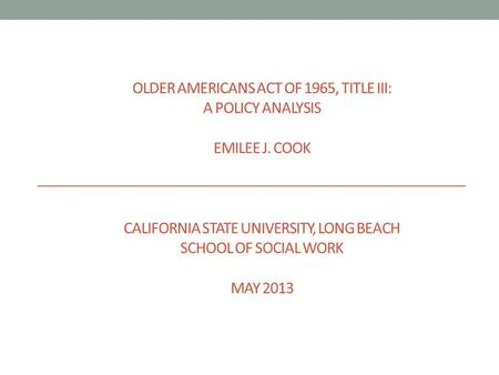 OLDER AMERICANS ACT OF 1965, TITLE III: A POLICY ANALYSIS EMILEE J. COOK CALIFORNIA STATE UNIVERSITY, LONG BEACH SCHOOL OF SOCIAL WORK MAY 2013.