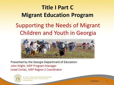 Title I Part C Migrant Education Program Supporting the Needs of Migrant Children and Youth in Georgia 1 Presented by the Georgia Department of Education: