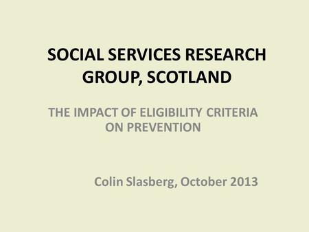 SOCIAL SERVICES RESEARCH GROUP, SCOTLAND THE IMPACT OF ELIGIBILITY CRITERIA ON PREVENTION Colin Slasberg, October 2013.