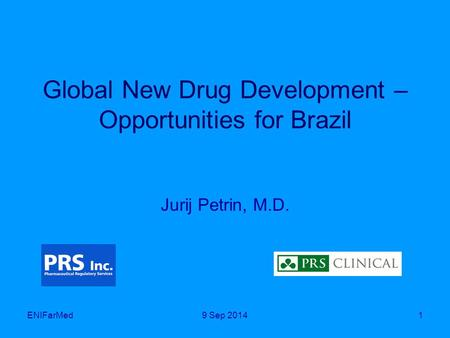 Global New Drug Development – Opportunities for Brazil Jurij Petrin, M.D. ENIFarMed19 Sep 2014.