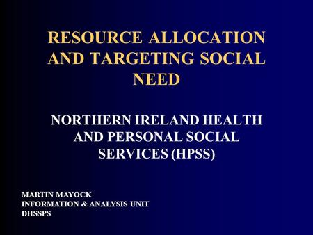RESOURCE ALLOCATION AND TARGETING SOCIAL NEED MARTIN MAYOCK INFORMATION & ANALYSIS UNIT DHSSPS NORTHERN IRELAND HEALTH AND PERSONAL SOCIAL SERVICES (HPSS)