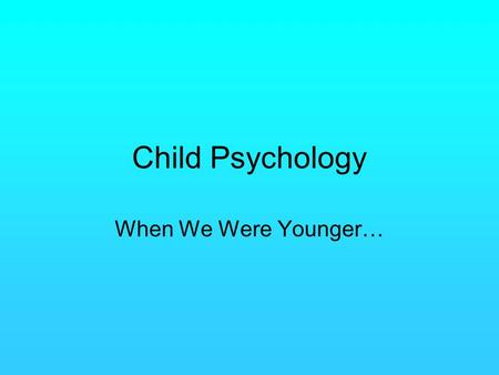 <strong>Child</strong> Psychology When We Were Younger….