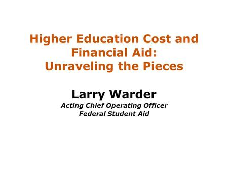 Higher Education Cost and Financial Aid: Unraveling the Pieces Larry Warder Acting Chief Operating Officer Federal Student Aid.