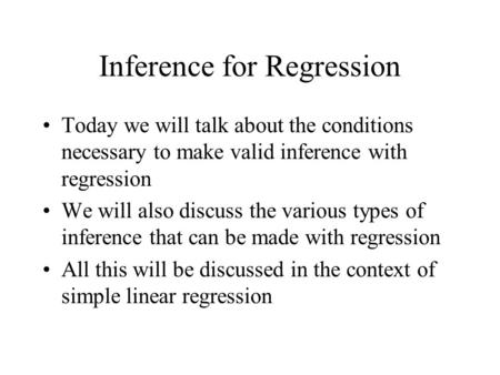 Inference for Regression Today we will talk about the conditions necessary to make valid inference with regression We will also discuss the various types.