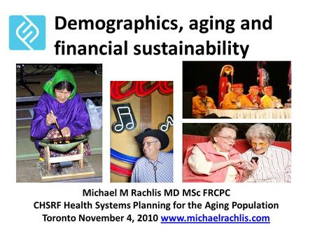 Demographics, aging and financial sustainability Michael M Rachlis MD MSc FRCPC CHSRF Health Systems Planning for the Aging Population Toronto November.