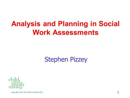 Copyright child and family training 2010 1 Analysis and Planning in Social Work Assessments Stephen Pizzey.