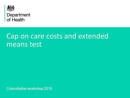 1 Consultation workshop 2015 Cap on care costs and extended means test.