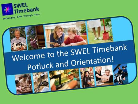 Timebank Welcome to the SWEL Timebank Potluck and Orientation! Exchanging Gifts Through Time SWEL.