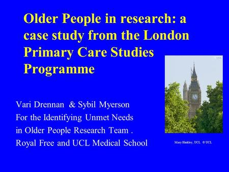 Older People in research: a case study from the London Primary Care Studies Programme Vari Drennan & Sybil Myerson For the Identifying Unmet Needs in Older.