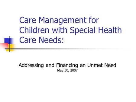 Care Management for Children with Special Health Care Needs: Addressing and Financing an Unmet Need May 30, 2007 April 17, 2006.