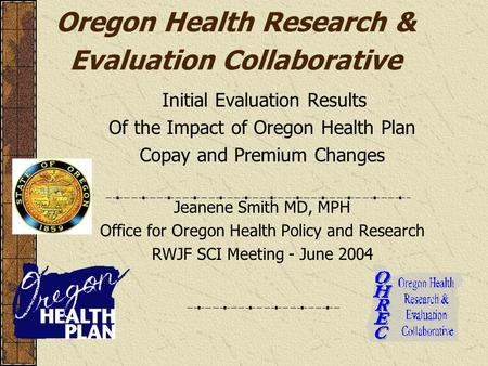 Oregon Health Research & Evaluation Collaborative Initial Evaluation Results Of the Impact of Oregon Health Plan Copay and Premium Changes Jeanene Smith.