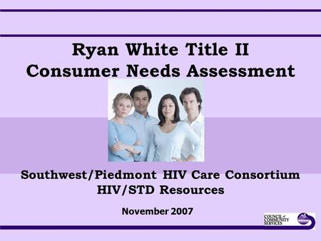 Ryan White Title II Consumer Needs Assessment Southwest/Piedmont HIV Care Consortium HIV/STD Resources November 2007.