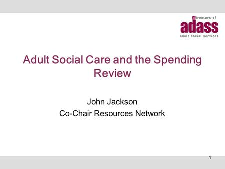 Adult Social Care and the Spending Review John Jackson Co-Chair Resources Network 1.