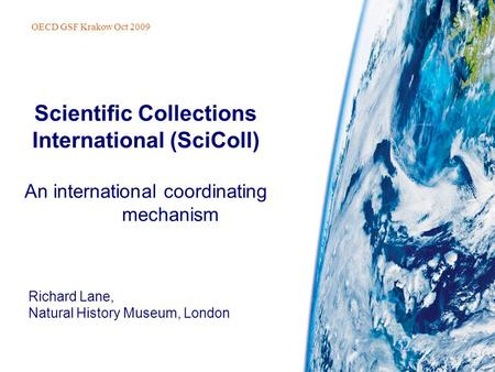 Richard Lane, Natural History Museum, London Scientific Collections International (SciColl) An international coordinating mechanism OECD GSF Krakow Oct.