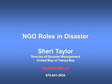 NGO Roles in Disaster Sheri Taylor Director of Disaster Management United Way of Tampa Bay 678-641-2638.
