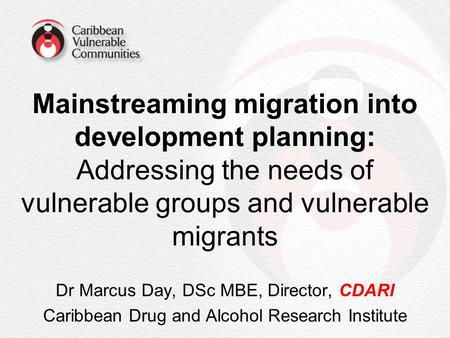 Mainstreaming migration into development planning: Addressing the needs of vulnerable groups and vulnerable migrants Dr Marcus Day, DSc MBE, Director,