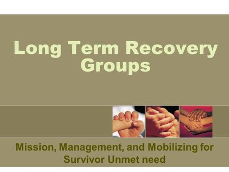 Long Term Recovery Groups Mission, Management, and Mobilizing for Survivor Unmet need.